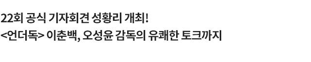 22회 공식 기자회견 성황리 개최!<언더독> 이춘백, 오성윤 감독의 유쾌한 토크까지